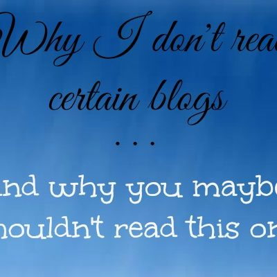 Why I Don't Read Certain Blogs . . . and Why You Maybe Shouldn't Read This One